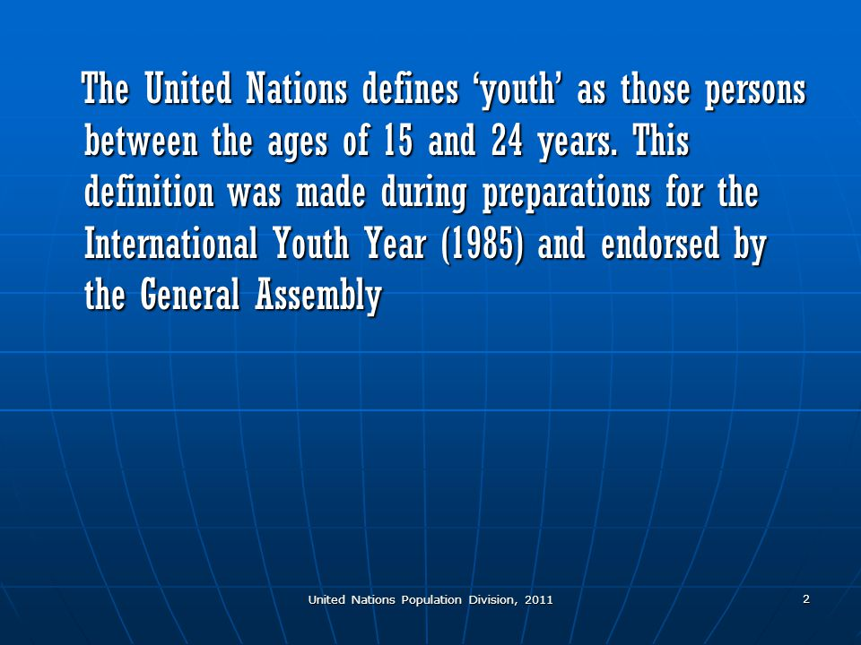United Nations Population Division, 2011 2 The United Nations defines 'youth' as those persons between the ages of 15 and 24 years.