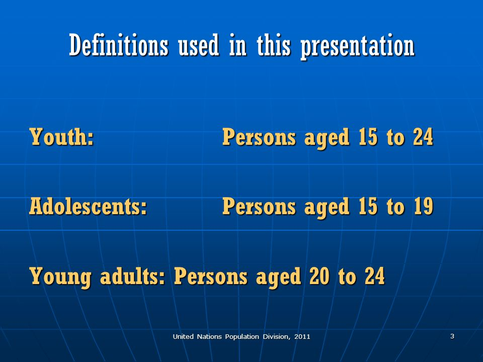 United Nations Population Division, 2011 3 Definitions used in this presentation Youth:Persons aged 15 to 24 Adolescents: Persons aged 15 to 19 Young adults:Persons aged 20 to 24