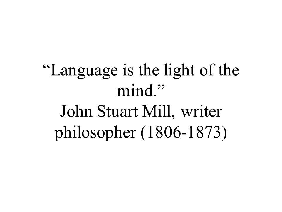 Language is the light of the mind. John Stuart Mill, writer philosopher (1806-1873)