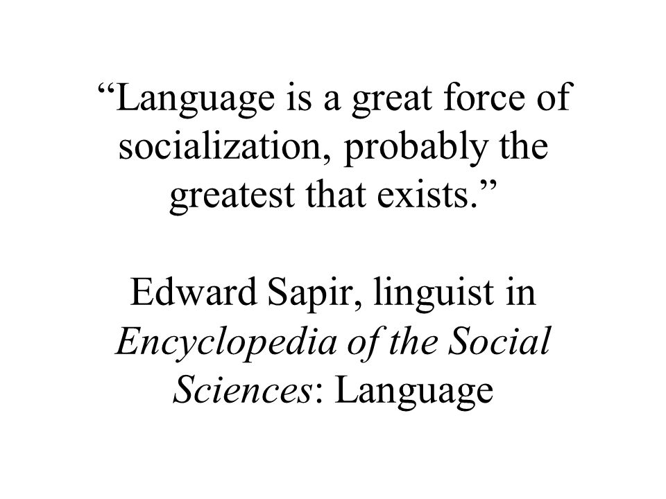 Language is a great force of socialization, probably the greatest that exists. Edward Sapir, linguist in Encyclopedia of the Social Sciences: Language