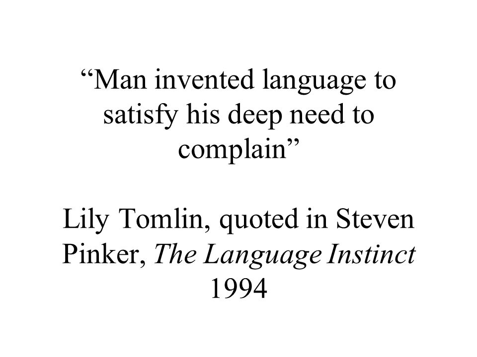 Man invented language to satisfy his deep need to complain Lily Tomlin, quoted in Steven Pinker, The Language Instinct 1994