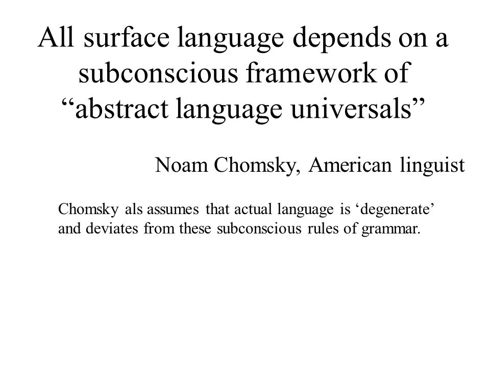All surface language depends on a subconscious framework of abstract language universals Noam Chomsky, American linguist Chomsky als assumes that actual language is 'degenerate' and deviates from these subconscious rules of grammar.