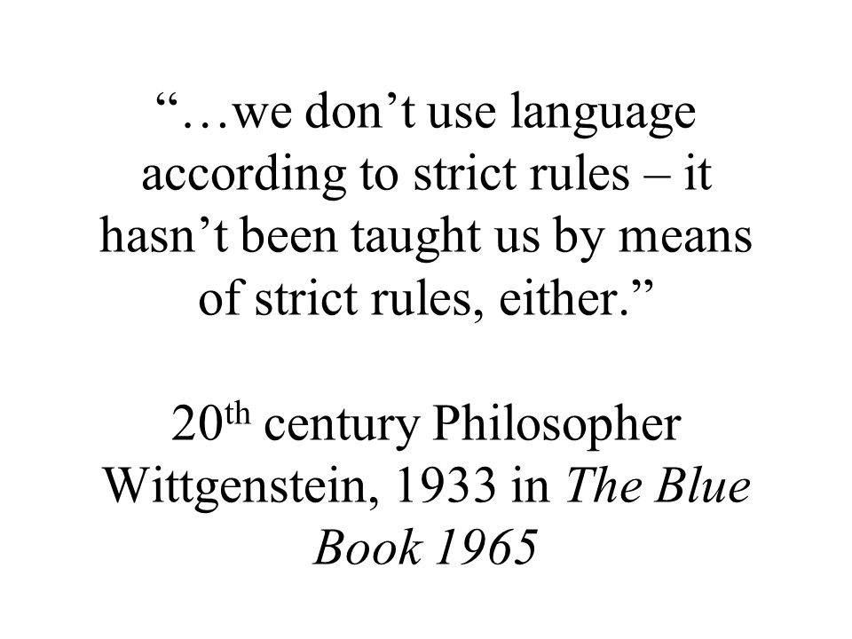 …we don't use language according to strict rules – it hasn't been taught us by means of strict rules, either. 20 th century Philosopher Wittgenstein, 1933 in The Blue Book 1965