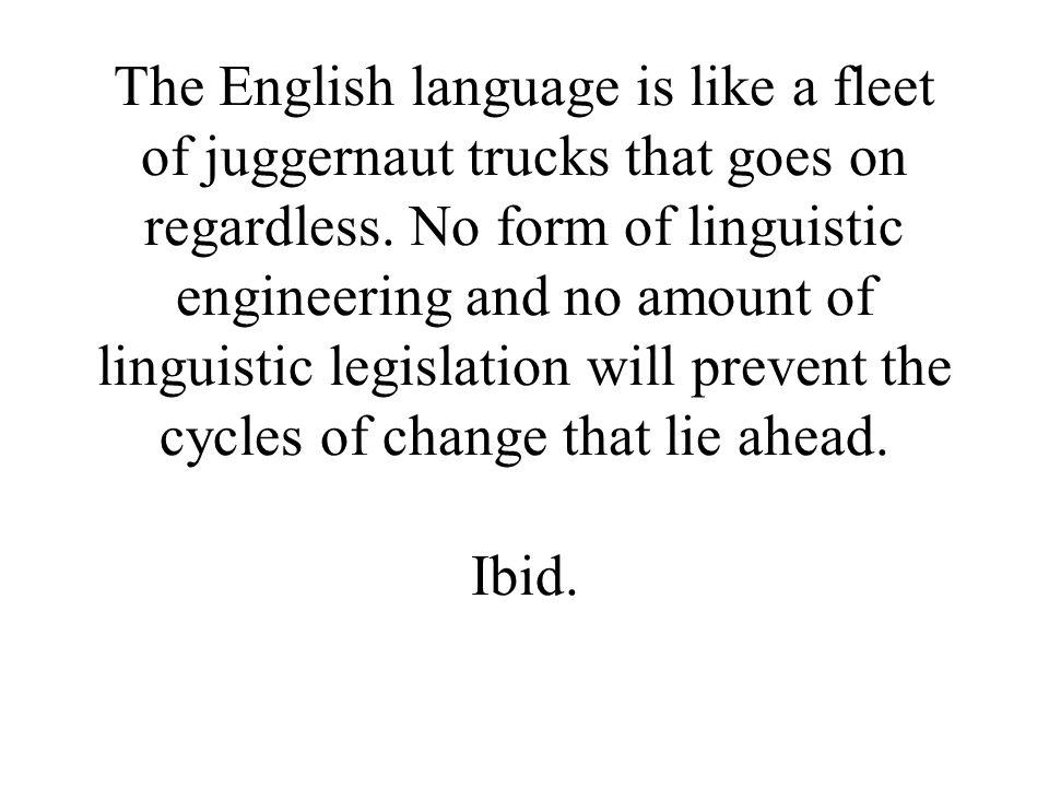 The English language is like a fleet of juggernaut trucks that goes on regardless.