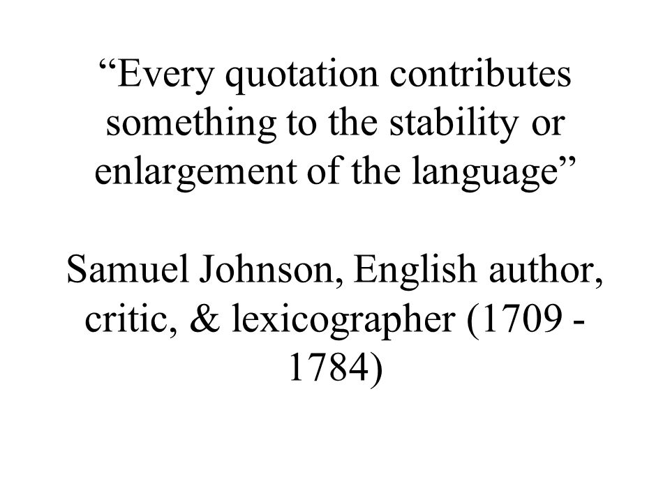 Every quotation contributes something to the stability or enlargement of the language Samuel Johnson, English author, critic, & lexicographer (1709 - 1784)