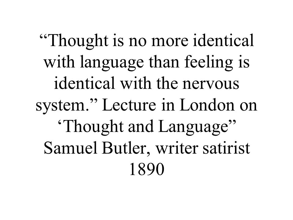 Thought is no more identical with language than feeling is identical with the nervous system. Lecture in London on 'Thought and Language Samuel Butler, writer satirist 1890