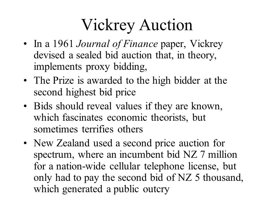 Vickrey Auction In a 1961 Journal of Finance paper, Vickrey devised a sealed bid auction that, in theory, implements proxy bidding, The Prize is awarded to the high bidder at the second highest bid price Bids should reveal values if they are known, which fascinates economic theorists, but sometimes terrifies others New Zealand used a second price auction for spectrum, where an incumbent bid NZ 7 million for a nation-wide cellular telephone license, but only had to pay the second bid of NZ 5 thousand, which generated a public outcry