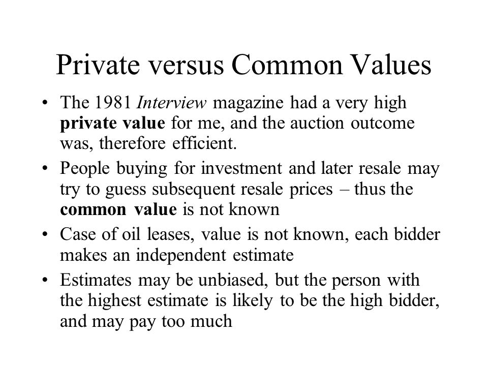 Private versus Common Values The 1981 Interview magazine had a very high private value for me, and the auction outcome was, therefore efficient. Peopl