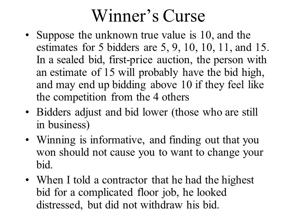 Winner's Curse Suppose the unknown true value is 10, and the estimates for 5 bidders are 5, 9, 10, 10, 11, and 15. In a sealed bid, first-price auctio