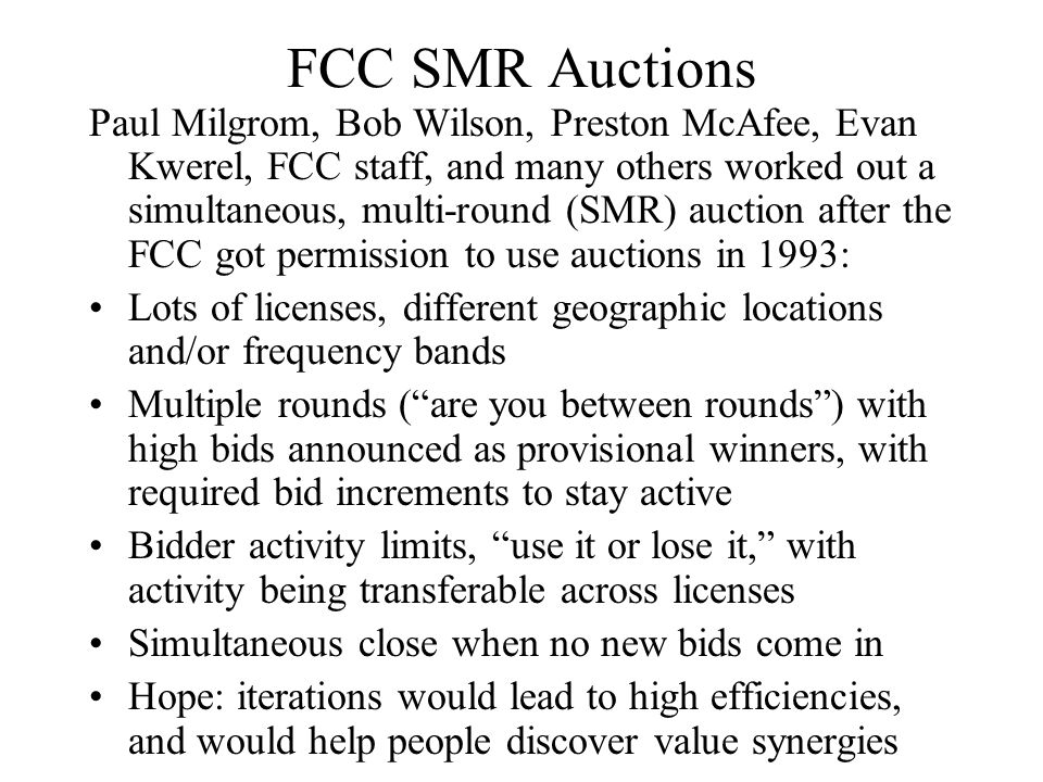 FCC SMR Auctions Paul Milgrom, Bob Wilson, Preston McAfee, Evan Kwerel, FCC staff, and many others worked out a simultaneous, multi-round (SMR) auctio