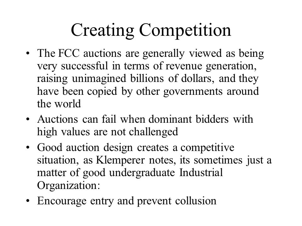 Creating Competition The FCC auctions are generally viewed as being very successful in terms of revenue generation, raising unimagined billions of dollars, and they have been copied by other governments around the world Auctions can fail when dominant bidders with high values are not challenged Good auction design creates a competitive situation, as Klemperer notes, its sometimes just a matter of good undergraduate Industrial Organization: Encourage entry and prevent collusion