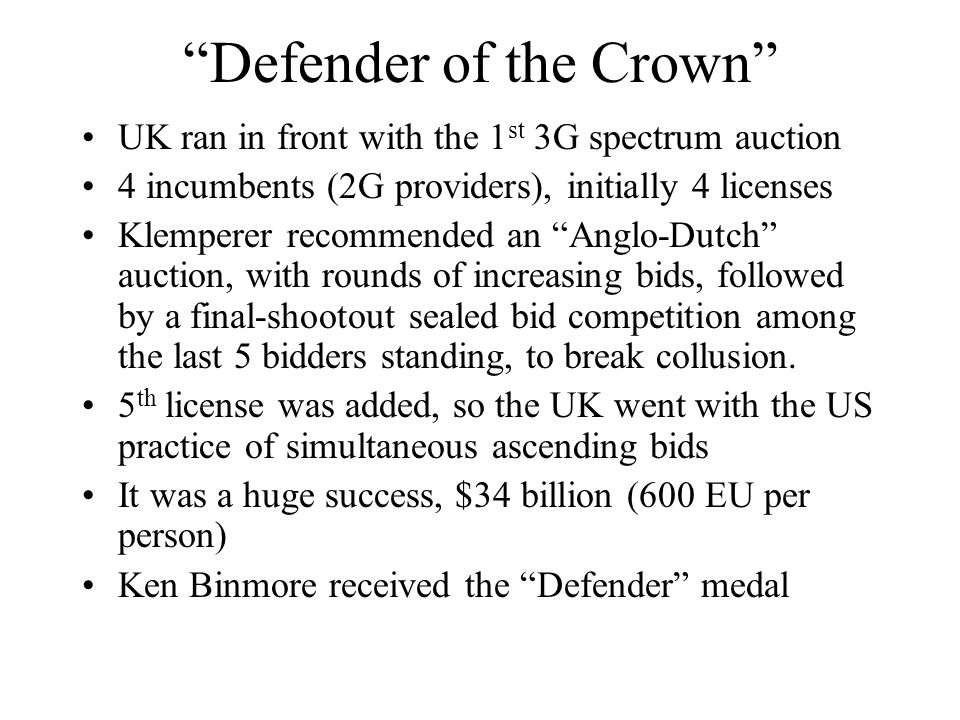 Defender of the Crown UK ran in front with the 1 st 3G spectrum auction 4 incumbents (2G providers), initially 4 licenses Klemperer recommended an Anglo-Dutch auction, with rounds of increasing bids, followed by a final-shootout sealed bid competition among the last 5 bidders standing, to break collusion.