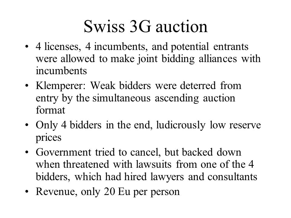 Swiss 3G auction 4 licenses, 4 incumbents, and potential entrants were allowed to make joint bidding alliances with incumbents Klemperer: Weak bidders were deterred from entry by the simultaneous ascending auction format Only 4 bidders in the end, ludicrously low reserve prices Government tried to cancel, but backed down when threatened with lawsuits from one of the 4 bidders, which had hired lawyers and consultants Revenue, only 20 Eu per person