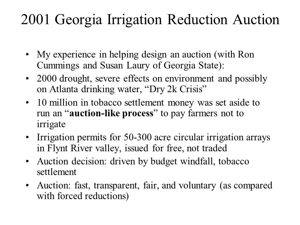 2001 Georgia Irrigation Reduction Auction My experience in helping design an auction (with Ron Cummings and Susan Laury of Georgia State): 2000 drought, severe effects on environment and possibly on Atlanta drinking water, Dry 2k Crisis 10 million in tobacco settlement money was set aside to run an auction-like process to pay farmers not to irrigate Irrigation permits for 50-300 acre circular irrigation arrays in Flynt River valley, issued for free, not traded Auction decision: driven by budget windfall, tobacco settlement Auction: fast, transparent, fair, and voluntary (as compared with forced reductions)