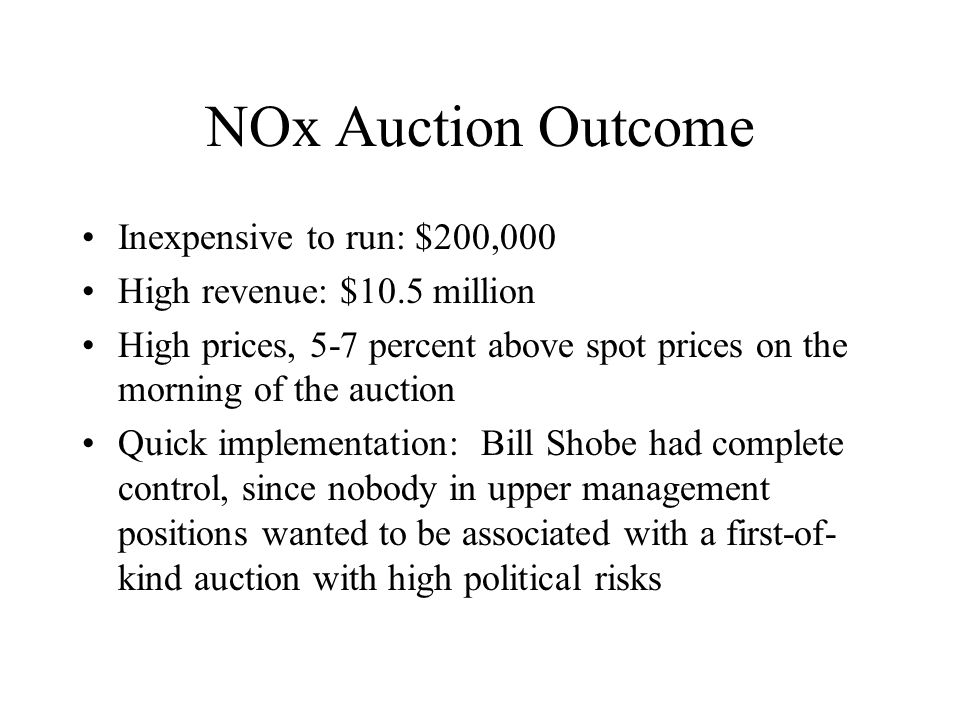 NOx Auction Outcome Inexpensive to run: $200,000 High revenue: $10.5 million High prices, 5-7 percent above spot prices on the morning of the auction Quick implementation: Bill Shobe had complete control, since nobody in upper management positions wanted to be associated with a first-of- kind auction with high political risks