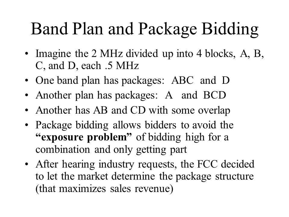 Band Plan and Package Bidding Imagine the 2 MHz divided up into 4 blocks, A, B, C, and D, each.5 MHz One band plan has packages: ABC and D Another plan has packages: A and BCD Another has AB and CD with some overlap Package bidding allows bidders to avoid the exposure problem of bidding high for a combination and only getting part After hearing industry requests, the FCC decided to let the market determine the package structure (that maximizes sales revenue)