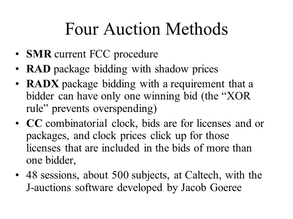 Four Auction Methods SMR current FCC procedure RAD package bidding with shadow prices RADX package bidding with a requirement that a bidder can have only one winning bid (the XOR rule prevents overspending) CC combinatorial clock, bids are for licenses and or packages, and clock prices click up for those licenses that are included in the bids of more than one bidder, 48 sessions, about 500 subjects, at Caltech, with the J-auctions software developed by Jacob Goeree