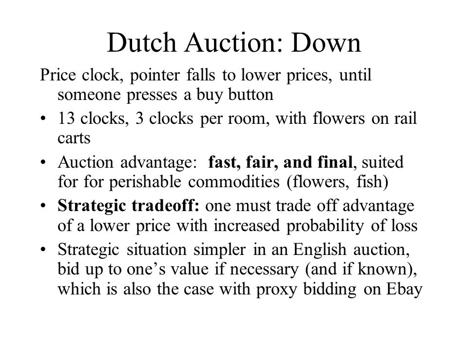 Dutch Auction: Down Price clock, pointer falls to lower prices, until someone presses a buy button 13 clocks, 3 clocks per room, with flowers on rail carts Auction advantage: fast, fair, and final, suited for for perishable commodities (flowers, fish) Strategic tradeoff: one must trade off advantage of a lower price with increased probability of loss Strategic situation simpler in an English auction, bid up to one's value if necessary (and if known), which is also the case with proxy bidding on Ebay