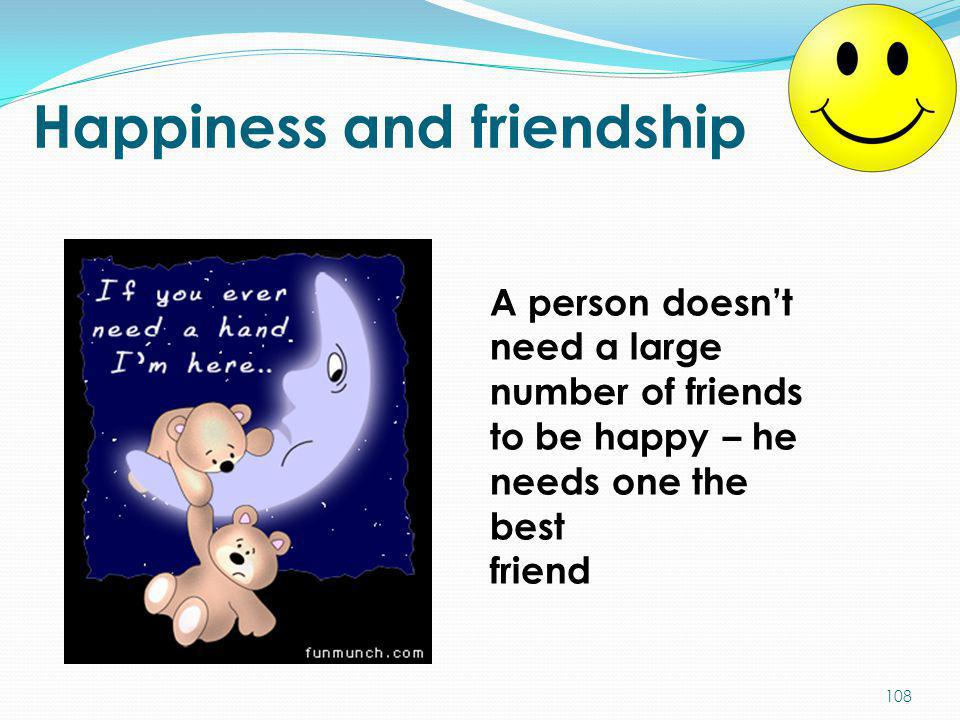 Happiness and friendship A person doesn't need a large number of friends to be happy – he needs one the best friend 108