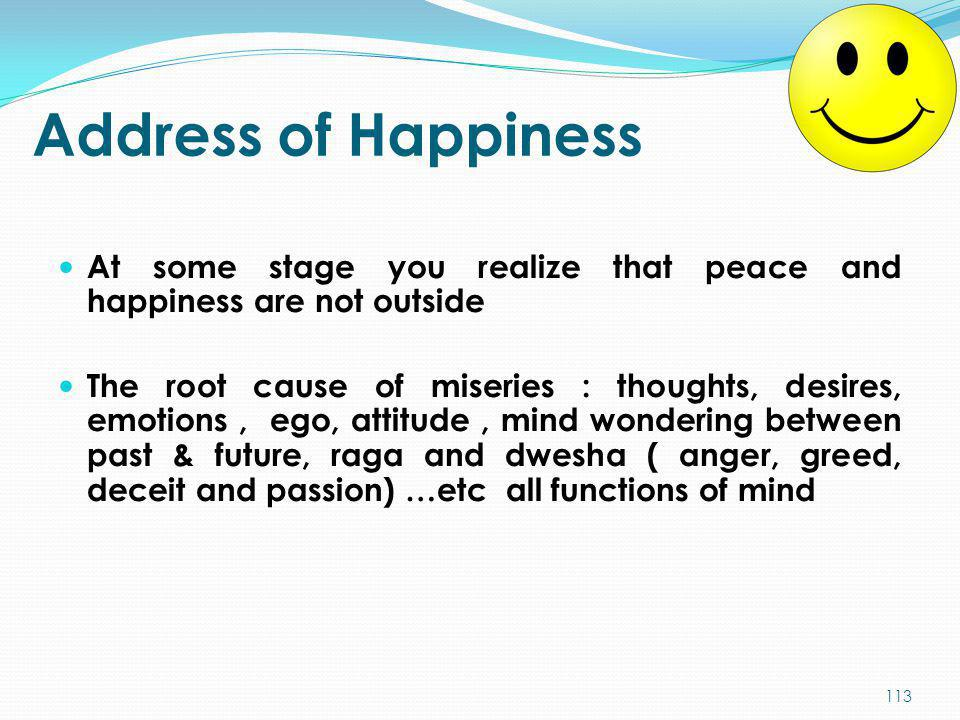 Address of Happiness At some stage you realize that peace and happiness are not outside The root cause of miseries : thoughts, desires, emotions, ego,