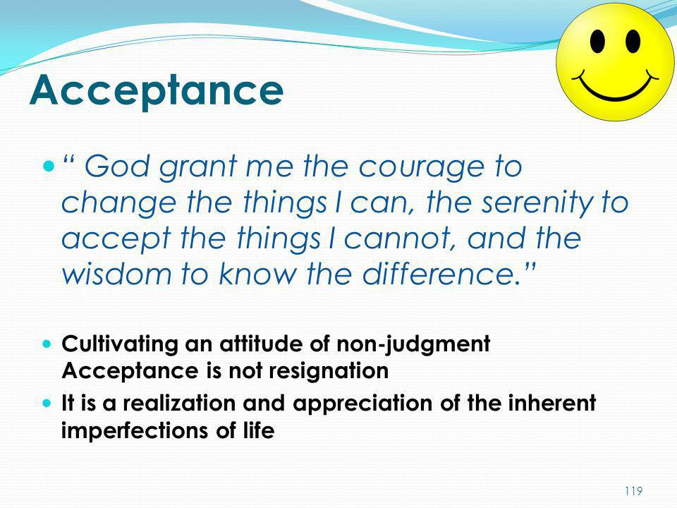 "Acceptance "" God grant me the courage to change the things I can, the serenity to accept the things I cannot, and the wisdom to know the difference."""