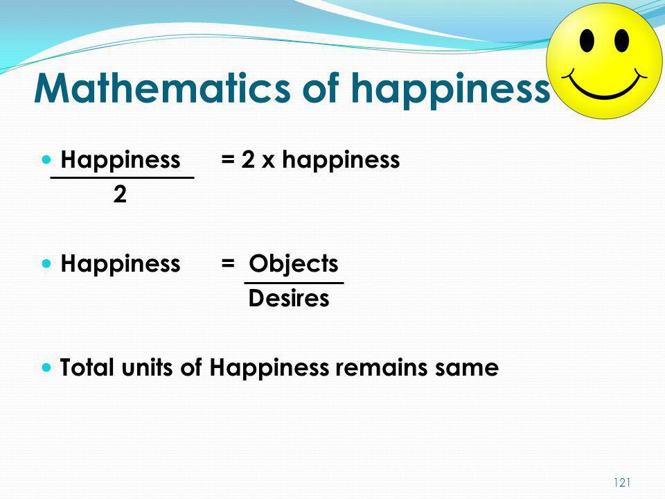 Mathematics of happiness Happiness = 2 x happiness 2 Happiness = Objects Desires Total units of Happiness remains same 121