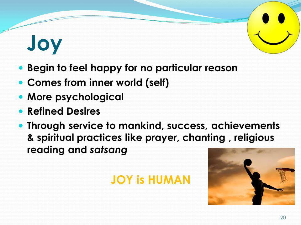 Joy Begin to feel happy for no particular reason Comes from inner world (self) More psychological Refined Desires Through service to mankind, success,