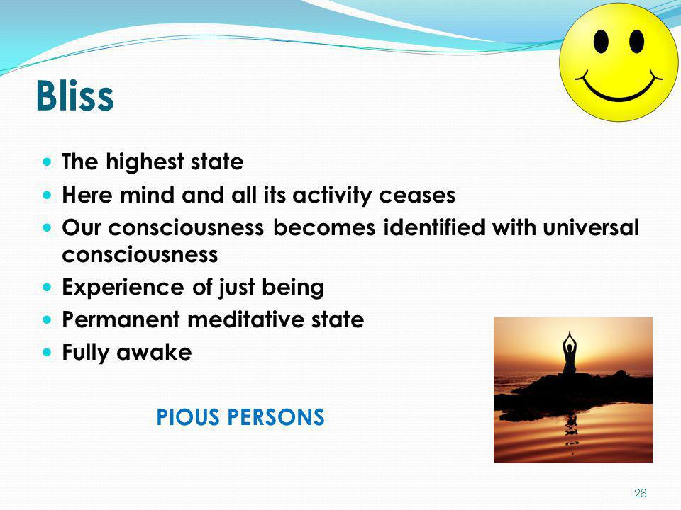 Bliss The highest state Here mind and all its activity ceases Our consciousness becomes identified with universal consciousness Experience of just bei