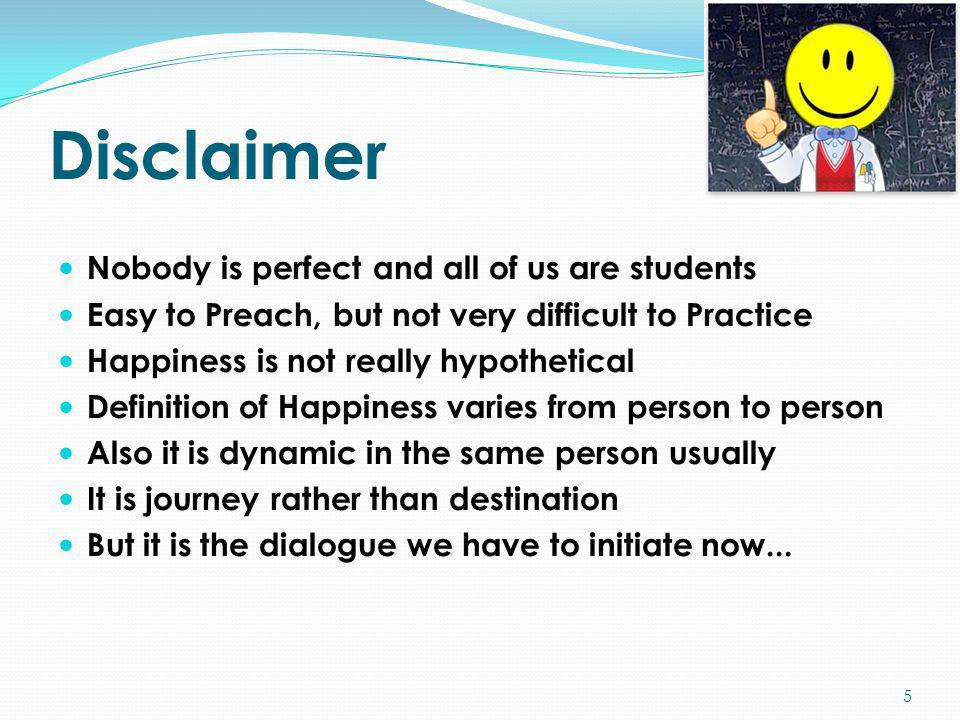Disclaimer Nobody is perfect and all of us are students Easy to Preach, but not very difficult to Practice Happiness is not really hypothetical Defini
