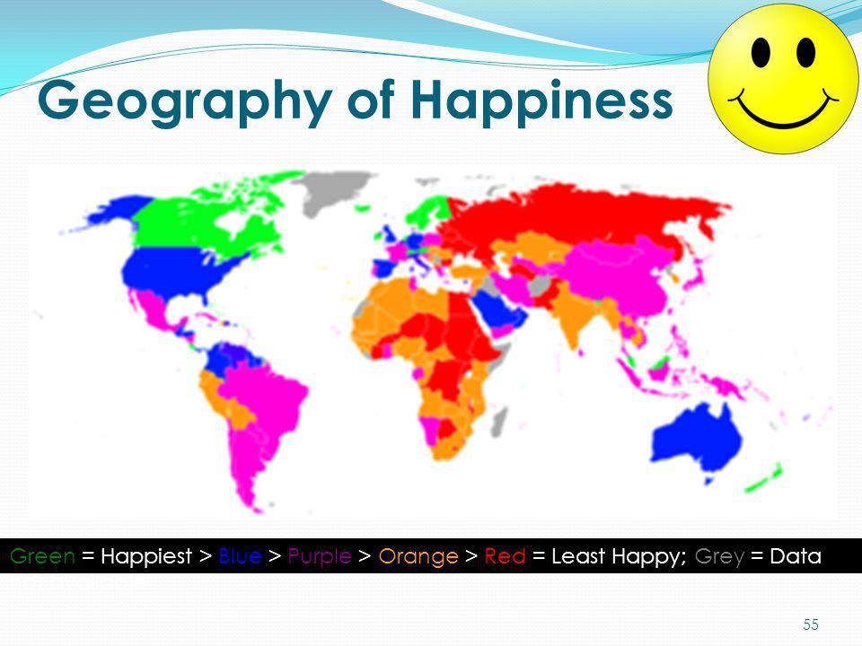 Geography of Happiness Green = Happiest > Blue > Purple > Orange > Red = Least Happy; Grey = Data not available 55