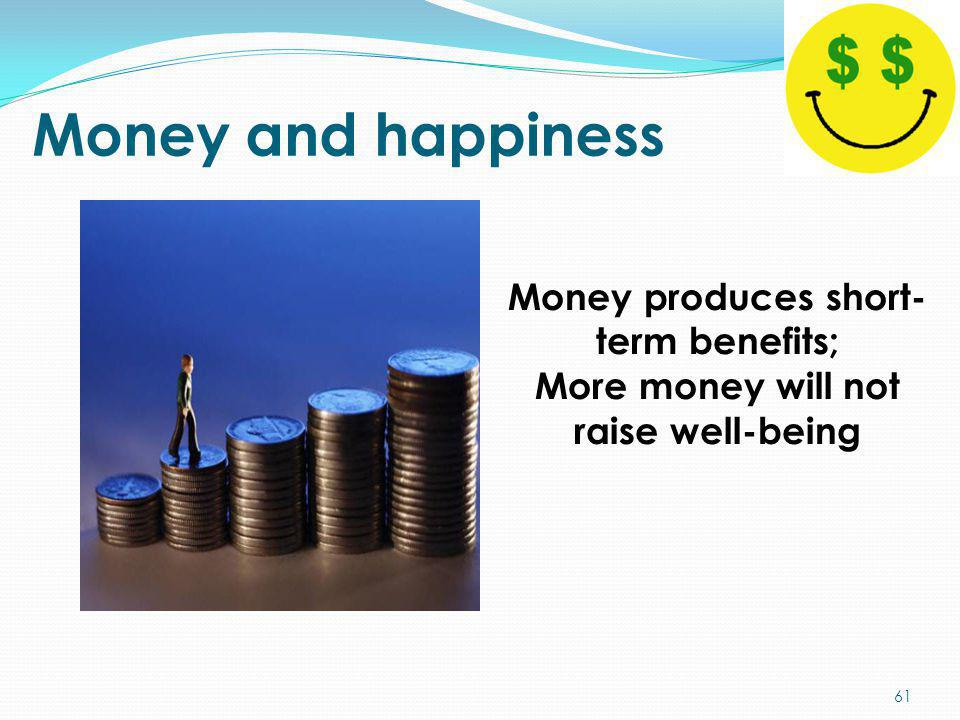 Money and happiness Money produces short- term benefits; More money will not raise well-being 61