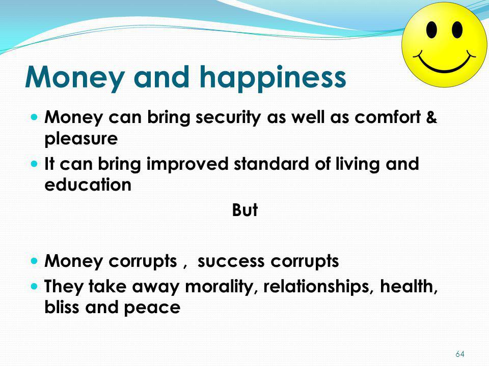 Money and happiness Money can bring security as well as comfort & pleasure It can bring improved standard of living and education But Money corrupts,