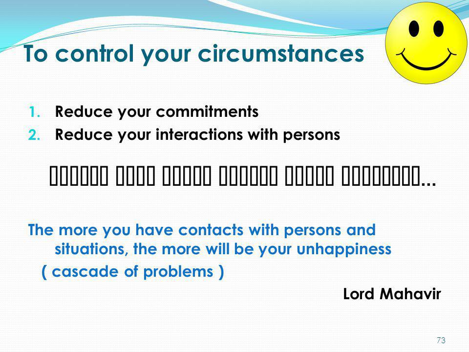 To control your circumstances 1. Reduce your commitments 2. Reduce your interactions with persons sanjog mula jiven pattaa dukha parmpara... The more