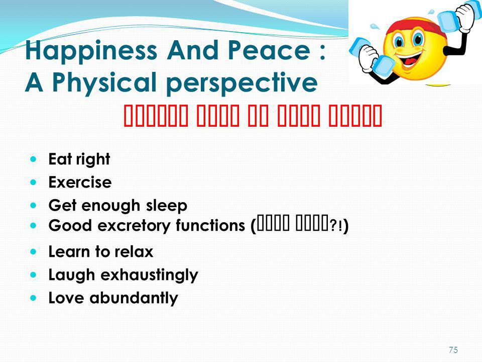 Happiness And Peace : A Physical perspective Eat right Exercise Get enough sleep Good excretory functions ( biju sukh ?! ) Learn to relax Laugh exhaus