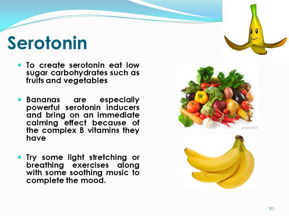 Serotonin To create serotonin eat low sugar carbohydrates such as fruits and vegetables Bananas are especially powerful serotonin inducers and bring o