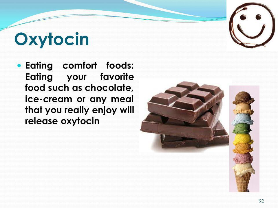 Oxytocin Eating comfort foods: Eating your favorite food such as chocolate, ice-cream or any meal that you really enjoy will release oxytocin 92