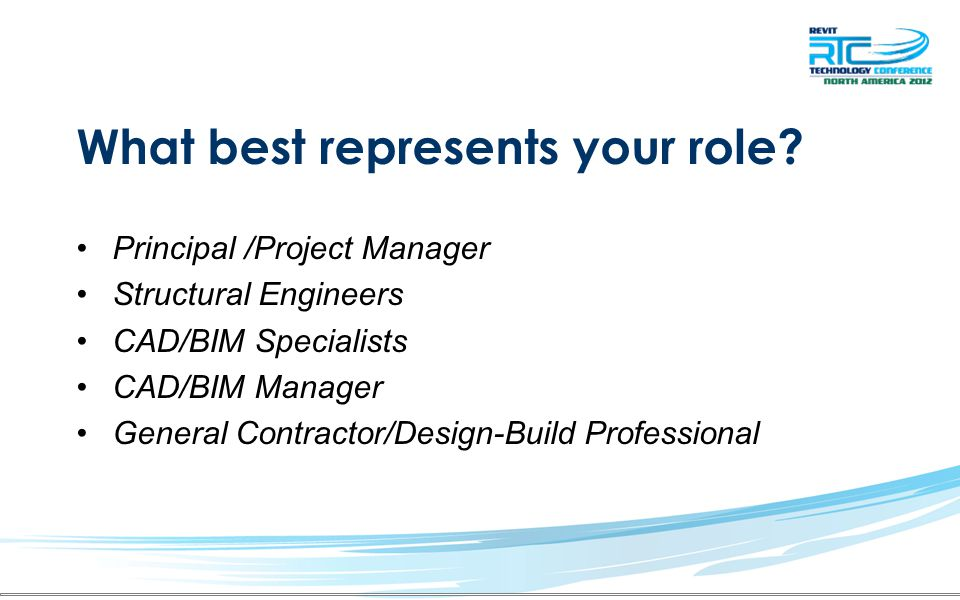 What best represents your role? Principal /Project Manager Structural Engineers CAD/BIM Specialists CAD/BIM Manager General Contractor/Design-Build Pr