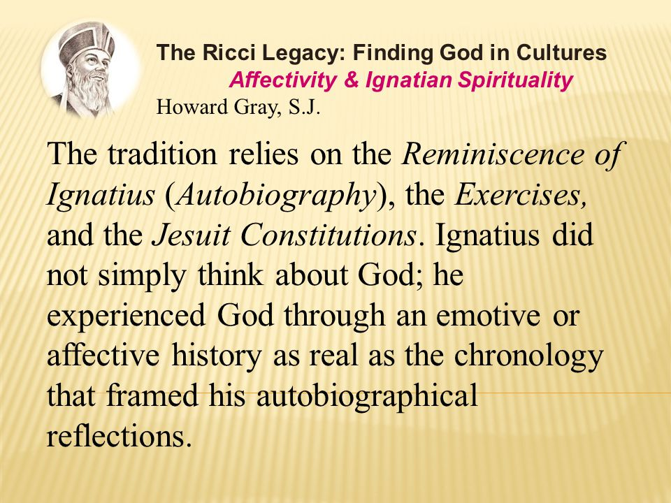 The tradition relies on the Reminiscence of Ignatius (Autobiography), the Exercises, and the Jesuit Constitutions.