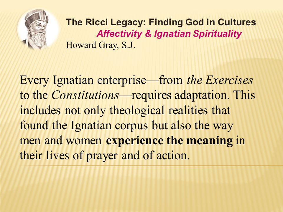 Every Ignatian enterprise—from the Exercises to the Constitutions—requires adaptation.