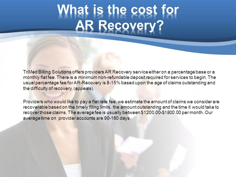 TriMed Billing Solutions offers providers AR Recovery service either on a percentage base or a monthly flat fee. There is a minimum non-refundable dep