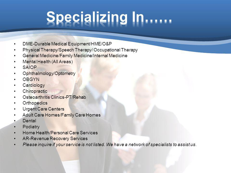 DME-Durable Medical Equipment/HME/O&P Physical Therapy/Speech Therapy/ Occupational Therapy General Medicine/Family Medicine/Internal Medicine Mental