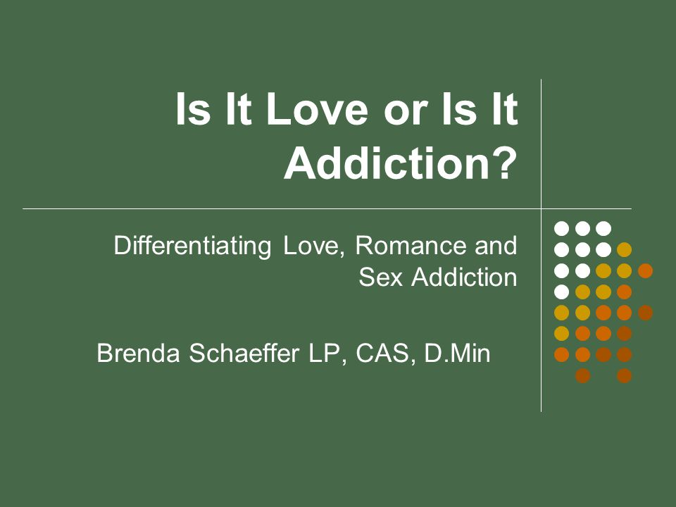 What is Addictive Love?* Addictive Love is a reliance on someone or something external to the self in an attempt to get unmet needs fulfilled, avoid fear or emotional pain, reenact trauma, solve problems, and maintain balance.