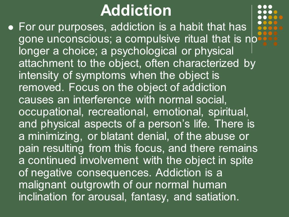 Addiction For our purposes, addiction is a habit that has gone unconscious; a compulsive ritual that is no longer a choice; a psychological or physical attachment to the object, often characterized by intensity of symptoms when the object is removed.