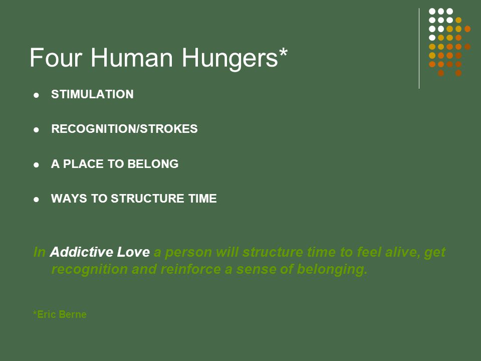 Four Human Hungers* STIMULATION RECOGNITION/STROKES A PLACE TO BELONG WAYS TO STRUCTURE TIME In Addictive Love a person will structure time to feel alive, get recognition and reinforce a sense of belonging.