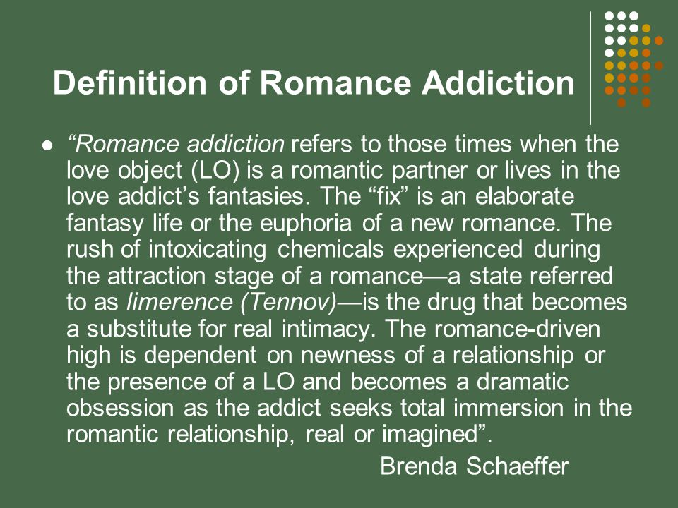 Definition of Romance Addiction Romance addiction refers to those times when the love object (LO) is a romantic partner or lives in the love addict's fantasies.