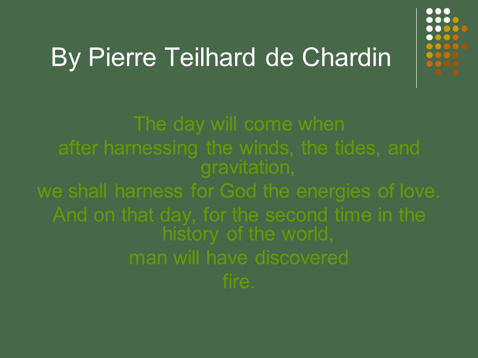 By Pierre Teilhard de Chardin The day will come when after harnessing the winds, the tides, and gravitation, we shall harness for God the energies of love.
