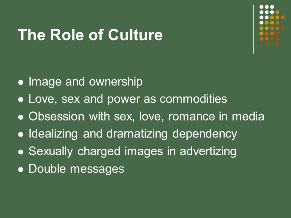 The Role of Culture Image and ownership Love, sex and power as commodities Obsession with sex, love, romance in media Idealizing and dramatizing dependency Sexually charged images in advertizing Double messages