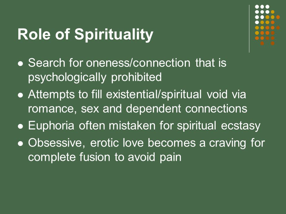 Role of Spirituality Search for oneness/connection that is psychologically prohibited Attempts to fill existential/spiritual void via romance, sex and dependent connections Euphoria often mistaken for spiritual ecstasy Obsessive, erotic love becomes a craving for complete fusion to avoid pain