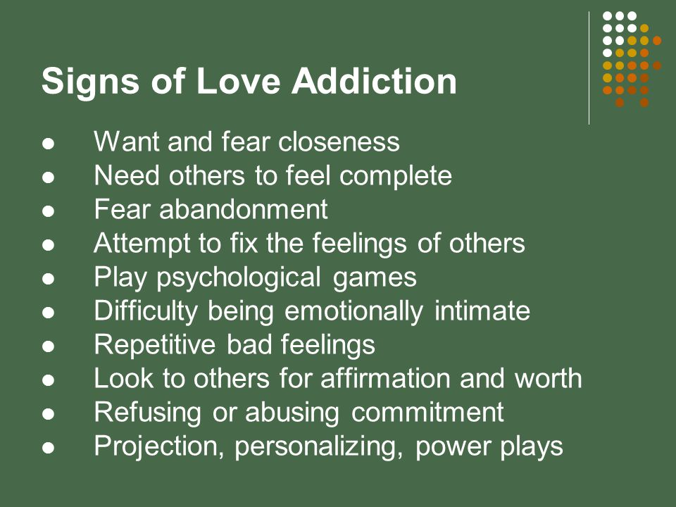 Signs of Love Addiction Want and fear closeness Need others to feel complete Fear abandonment Attempt to fix the feelings of others Play psychological games Difficulty being emotionally intimate Repetitive bad feelings Look to others for affirmation and worth Refusing or abusing commitment Projection, personalizing, power plays