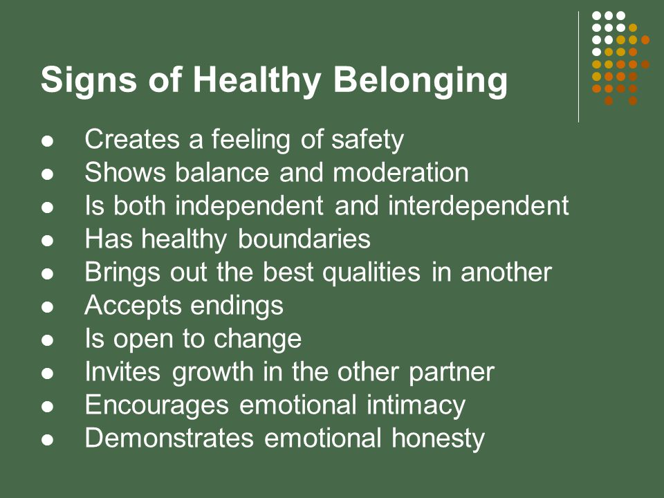 Signs of Healthy Belonging Creates a feeling of safety Shows balance and moderation Is both independent and interdependent Has healthy boundaries Brings out the best qualities in another Accepts endings Is open to change Invites growth in the other partner Encourages emotional intimacy Demonstrates emotional honesty